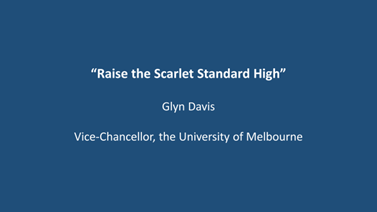 Raise the Scarlet Standard High by Glyn Davis - Vice-Chancellor, the University of Melbourne